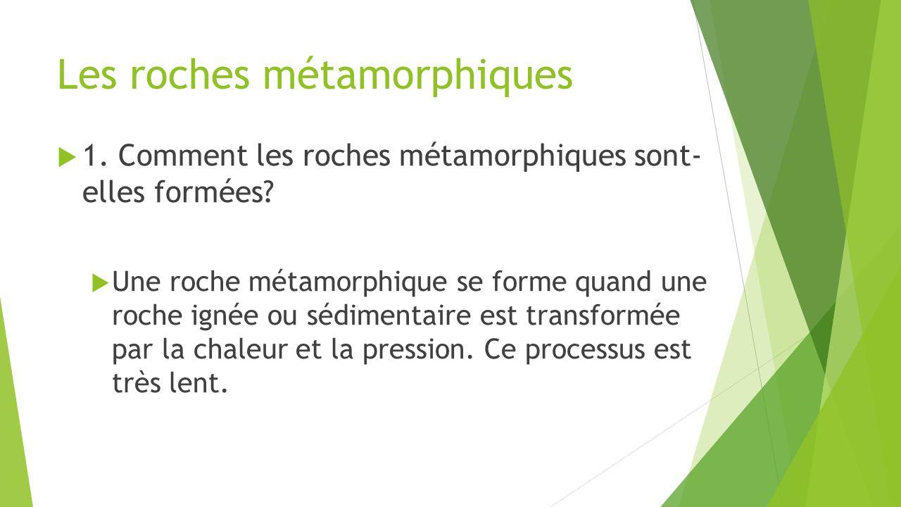 Les roches métamorphiques  1. Comment les roches métamorphiques sont- elles formées?  Une roche métamorphique se forme quand une roche ignée ou sédi