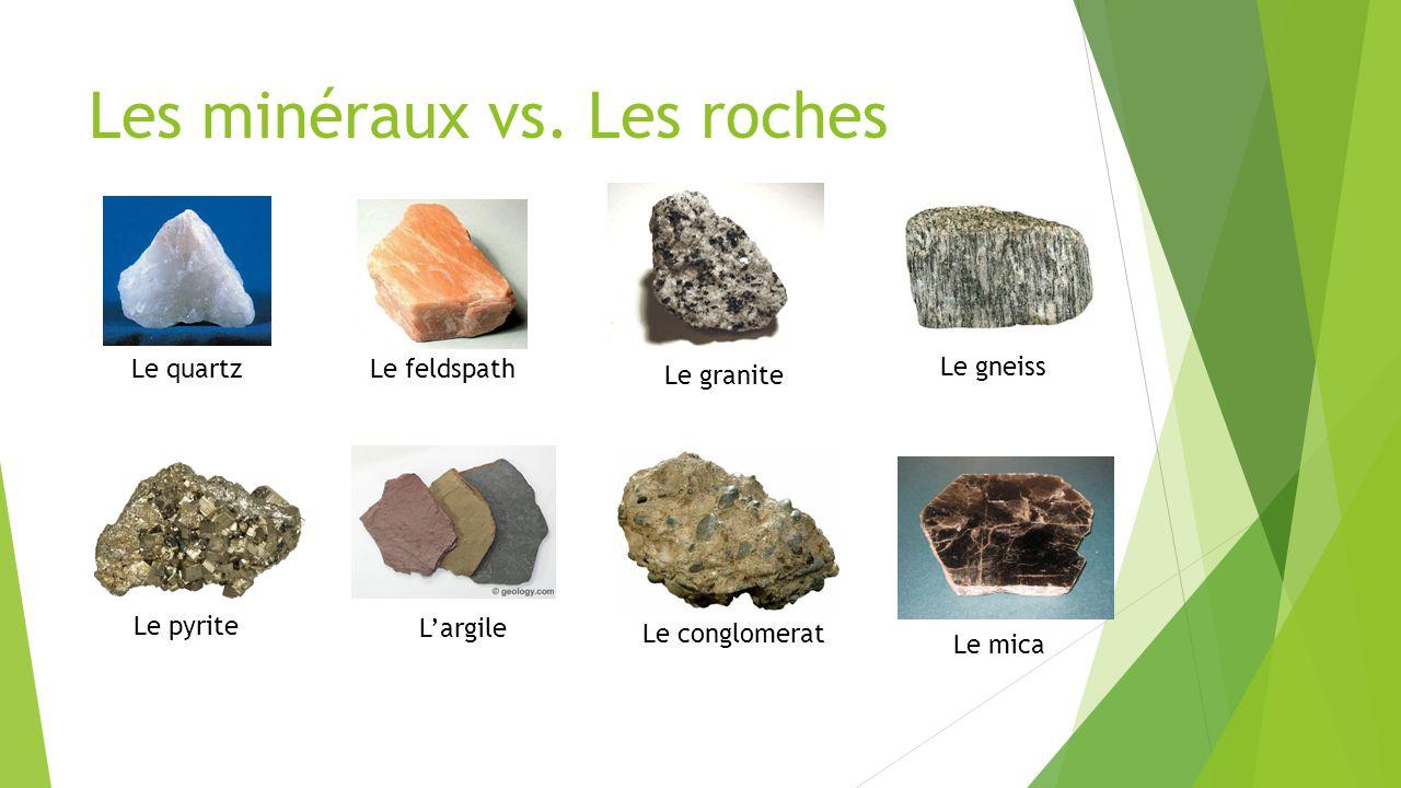 Les minéraux vs. Les roches Le quartzLe feldspath Le pyrite Le mica Le granite L'argile Le gneiss Le conglomerat