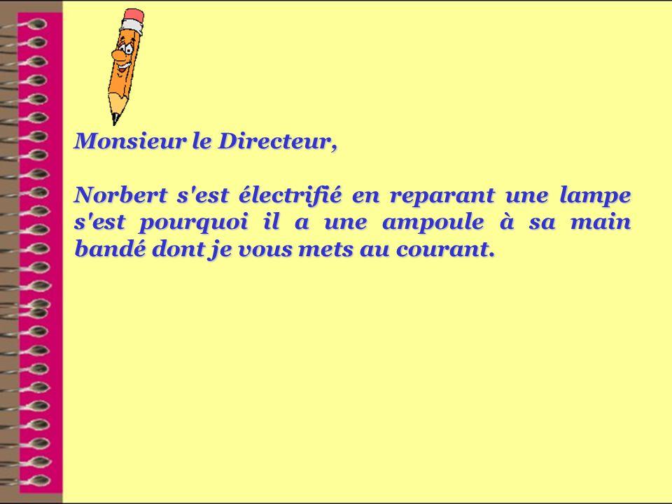 Monsieur le Directeur, Norbert s est électrifié en reparant une lampe s est pourquoi il a une ampoule à sa main bandé dont je vous mets au courant.