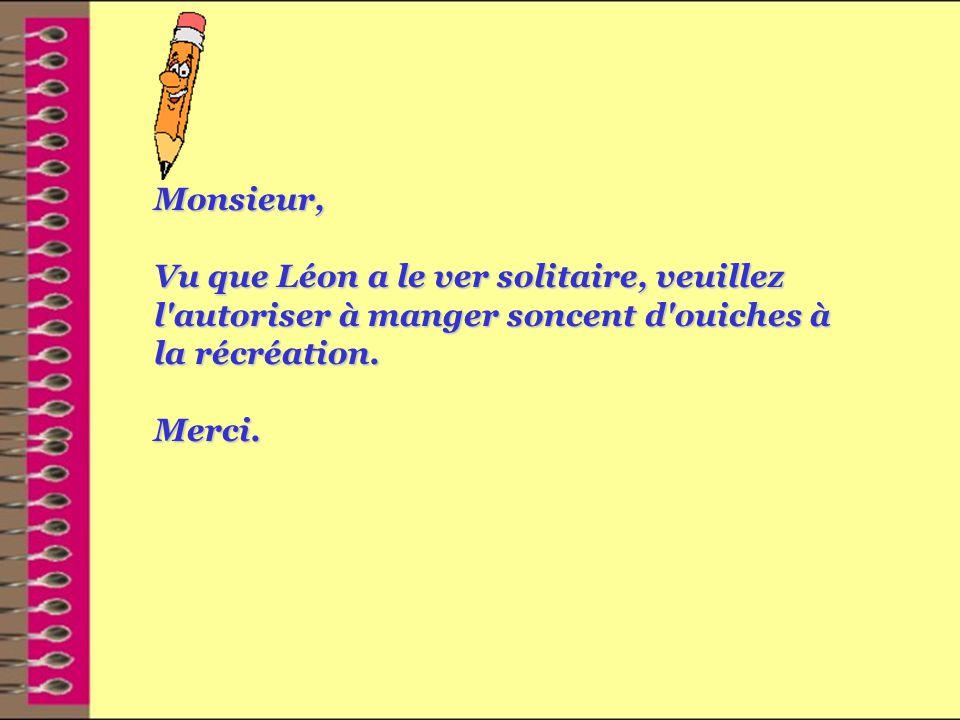 Monsieur, Vu que Léon a le ver solitaire, veuillez l autoriser à manger soncent d ouiches à la récréation.
