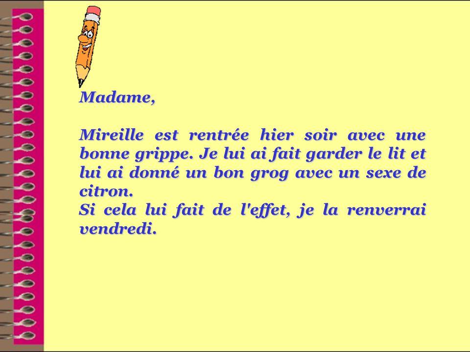 Madame, Mireille est rentrée hier soir avec une bonne grippe.