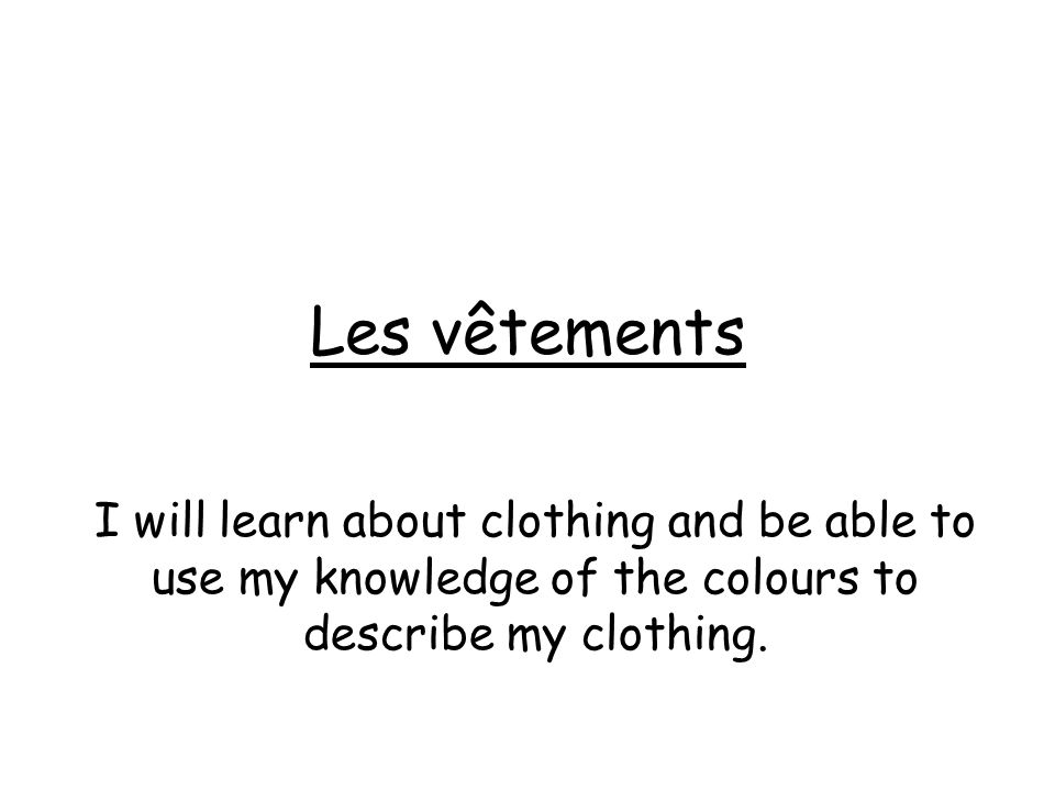 Les vêtements I will learn about clothing and be able to use my knowledge of the colours to describe my clothing.