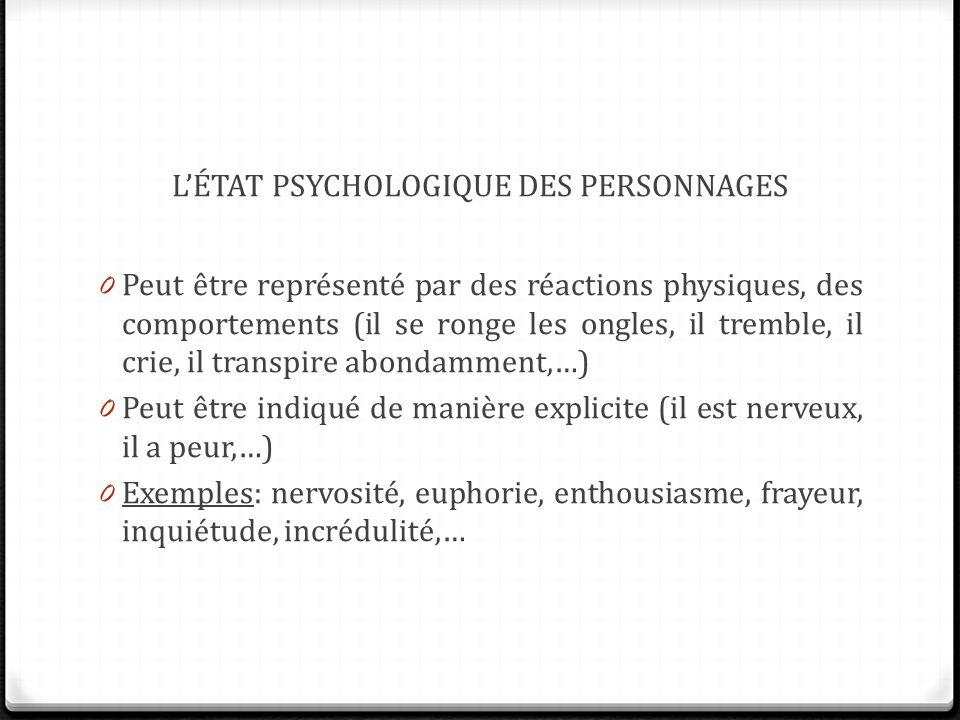 L'ÉTAT PSYCHOLOGIQUE DES PERSONNAGES 0 Peut être représenté par des réactions physiques, des comportements (il se ronge les ongles, il tremble, il crie, il transpire abondamment,…) 0 Peut être indiqué de manière explicite (il est nerveux, il a peur,…) 0 Exemples: nervosité, euphorie, enthousiasme, frayeur, inquiétude, incrédulité,…