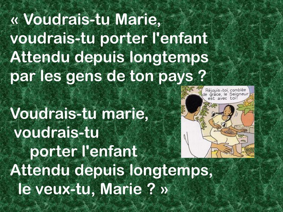 « Voudrais-tu Marie, voudrais-tu porter l enfant Attendu depuis longtemps par les gens de ton pays .