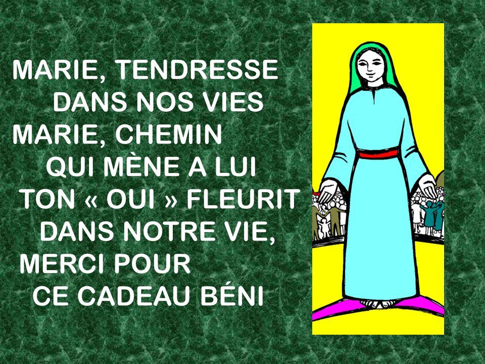 MARIE, TENDRESSE DANS NOS VIES MARIE, CHEMIN QUI MÈNE A LUI TON « OUI » FLEURIT DANS NOTRE VIE, MERCI POUR CE CADEAU BÉNI