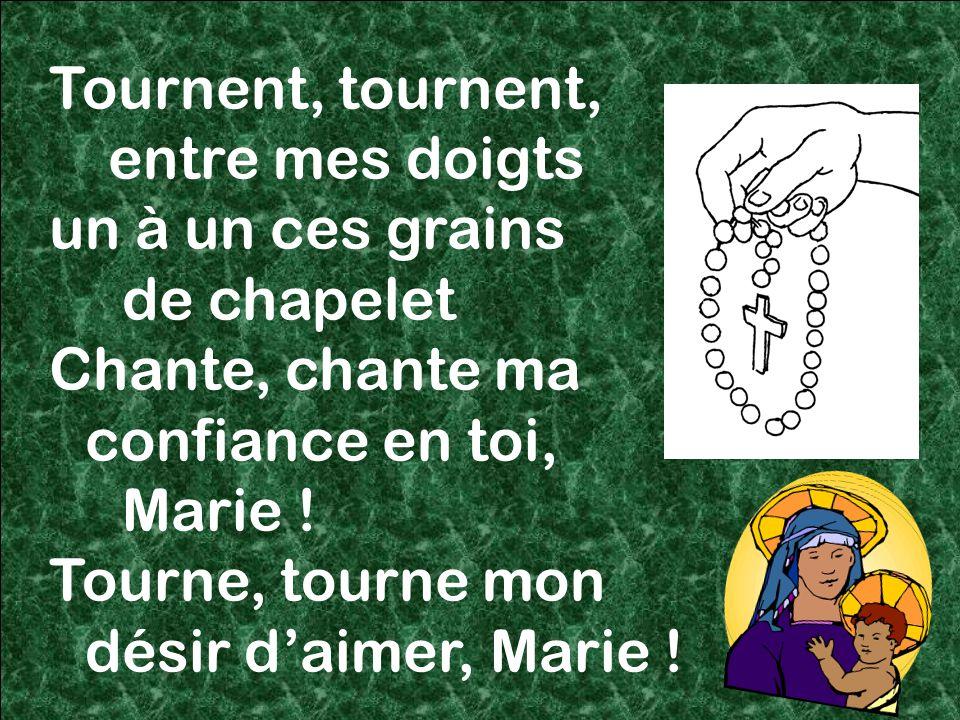 57 Tournent, tournent, entre mes doigts un à un ces grains de chapelet Chante, chante ma confiance en toi, Marie .