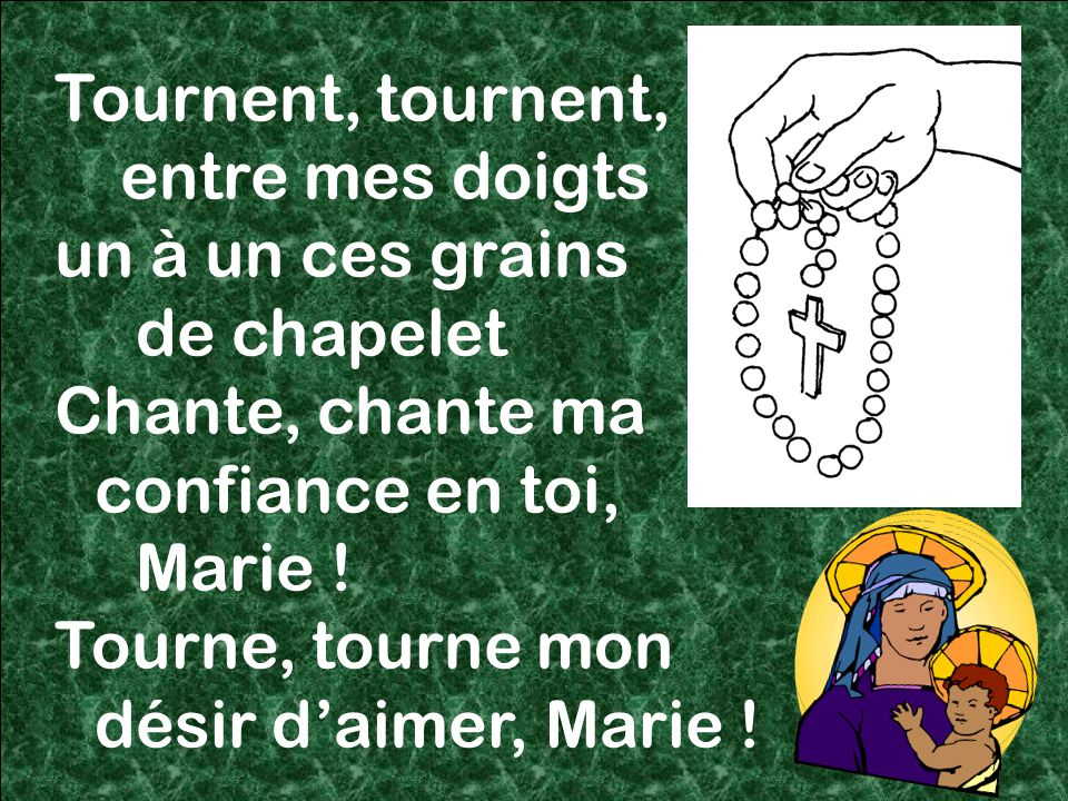 59 Tournent, tournent, entre mes doigts un à un ces grains de chapelet Chante, chante ma confiance en toi, Marie .