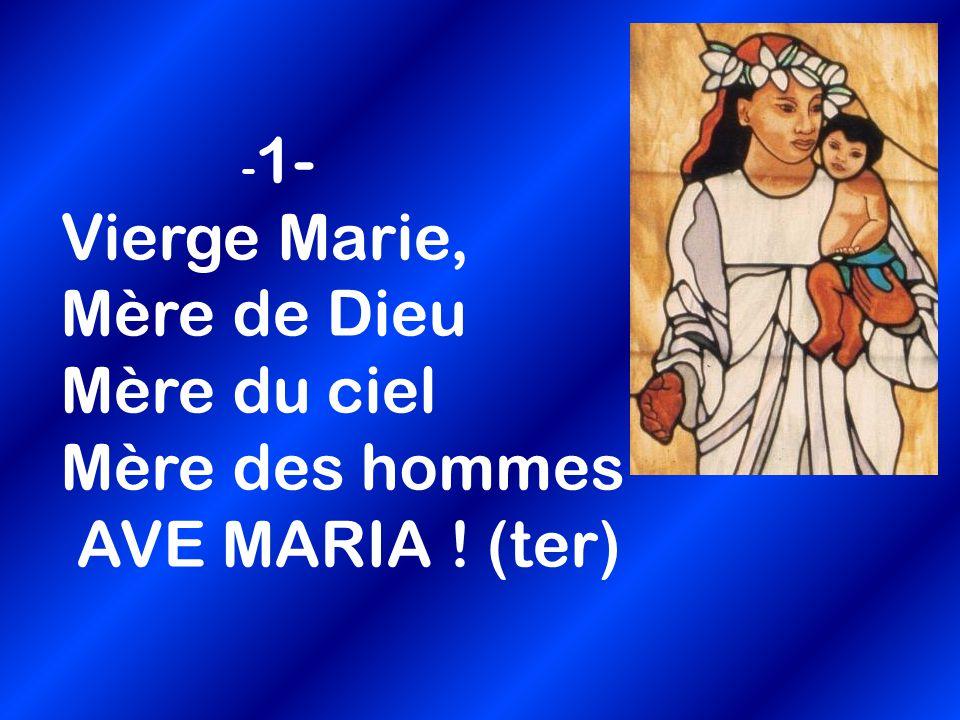 - 1- Vierge Marie, Mère de Dieu Mère du ciel Mère des hommes AVE MARIA ! (ter)