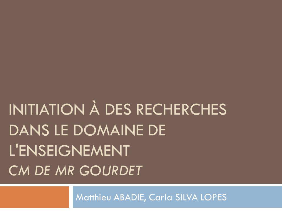 INITIATION À DES RECHERCHES DANS LE DOMAINE DE L ENSEIGNEMENT CM DE MR GOURDET Matthieu ABADIE, Carla SILVA LOPES