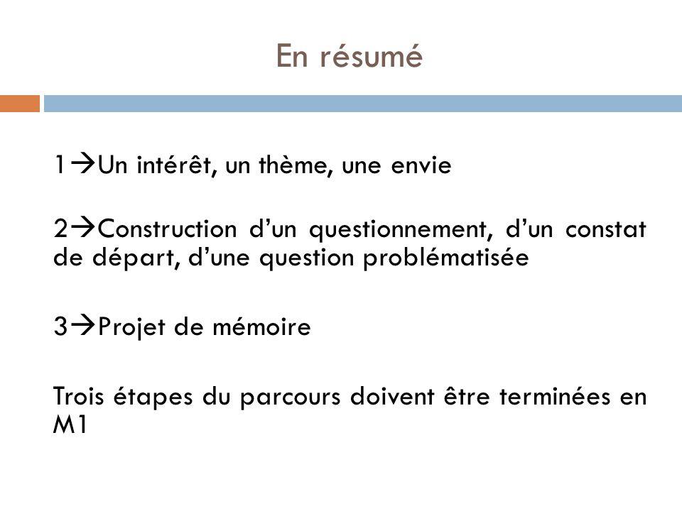 En résumé 1  Un intérêt, un thème, une envie 2  Construction d'un questionnement, d'un constat de départ, d'une question problématisée 3  Projet de mémoire Trois étapes du parcours doivent être terminées en M1