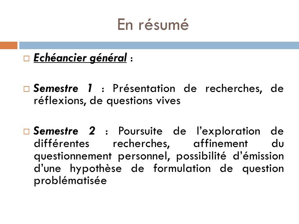 En résumé  Echéancier général :  Semestre 1 : Présentation de recherches, de réflexions, de questions vives  Semestre 2 : Poursuite de l'exploration de différentes recherches, affinement du questionnement personnel, possibilité d'émission d'une hypothèse de formulation de question problématisée