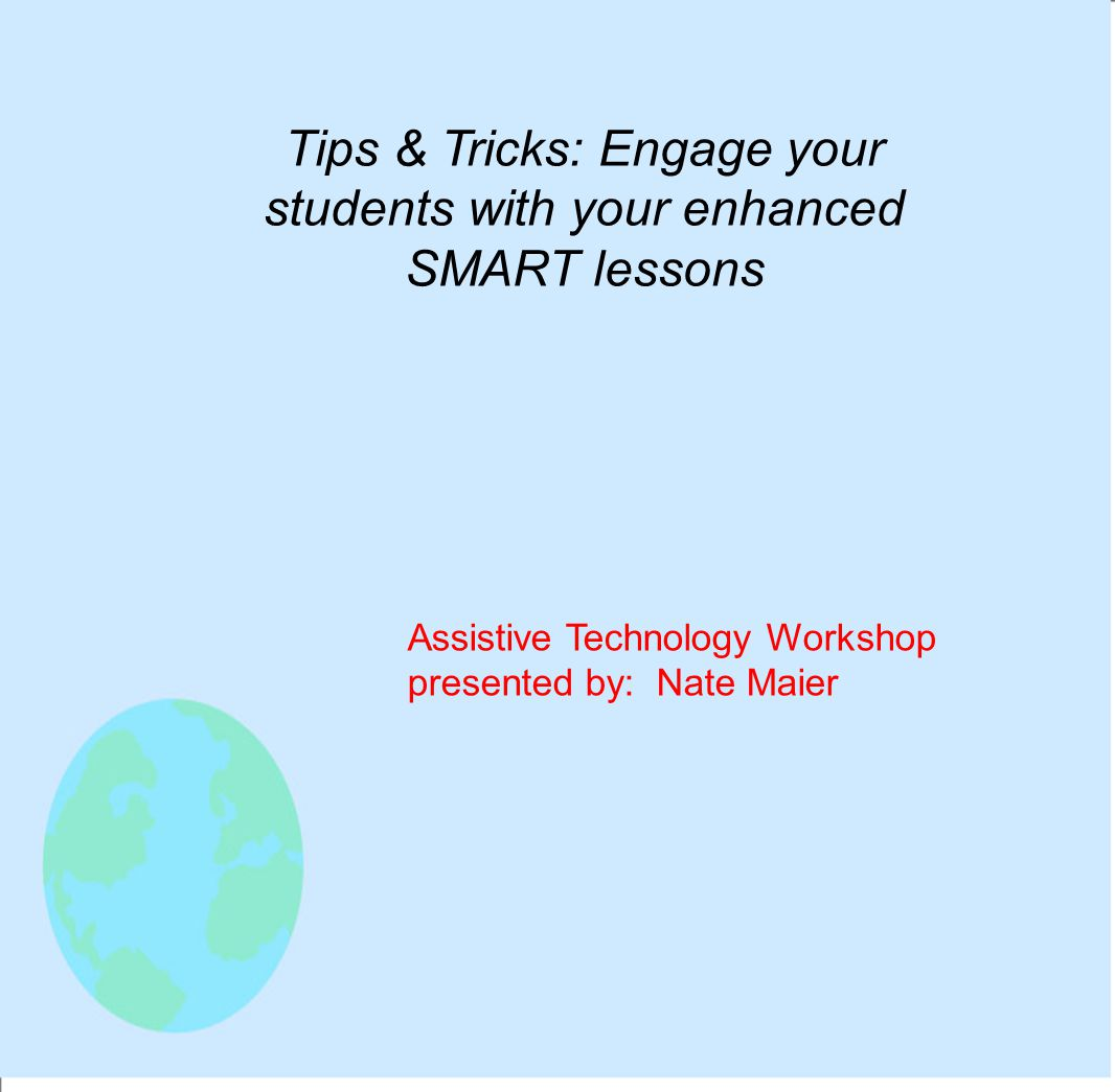 Tips & Tricks: Engage your students with your enhanced SMART lessons Assistive Technology Workshop presented by: Nate Maier