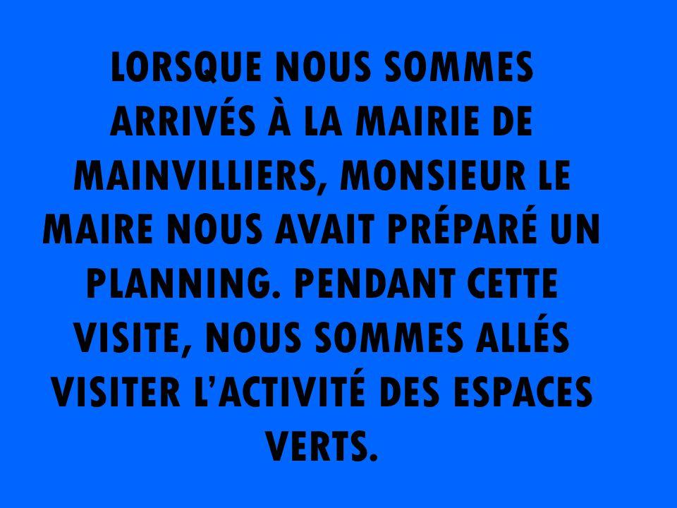 LORSQUE NOUS SOMMES ARRIVÉS À LA MAIRIE DE MAINVILLIERS, MONSIEUR LE MAIRE NOUS AVAIT PRÉPARÉ UN PLANNING.