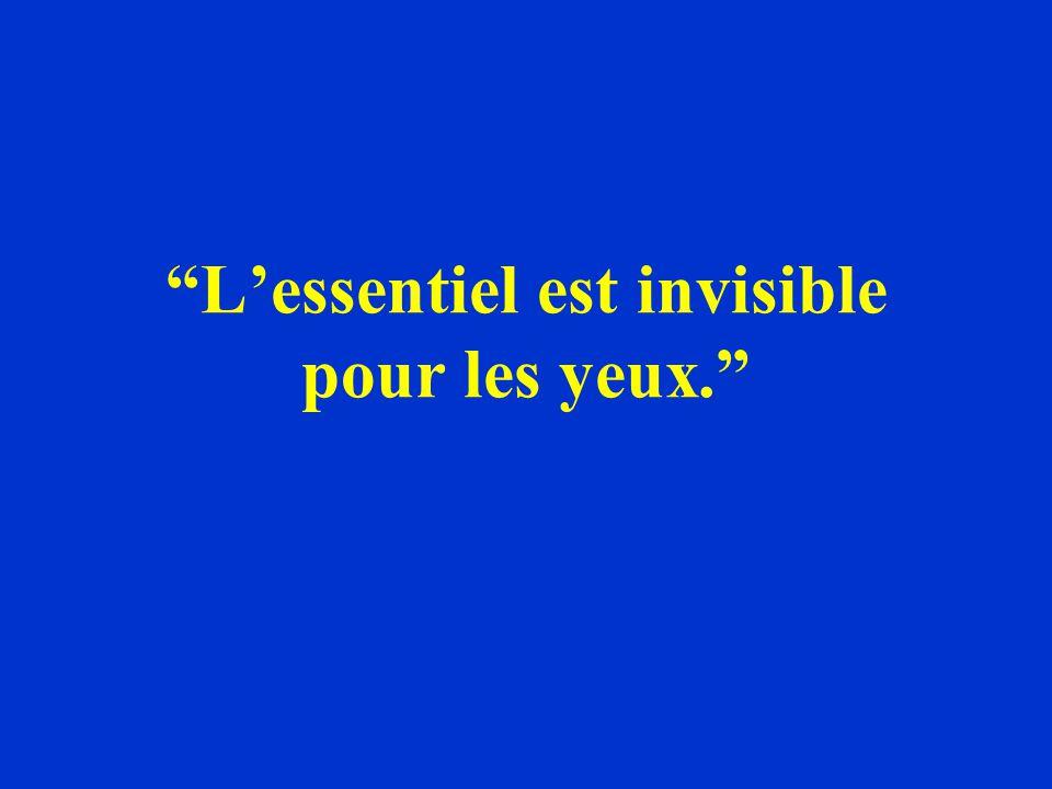 L'essentiel est invisible pour les yeux.