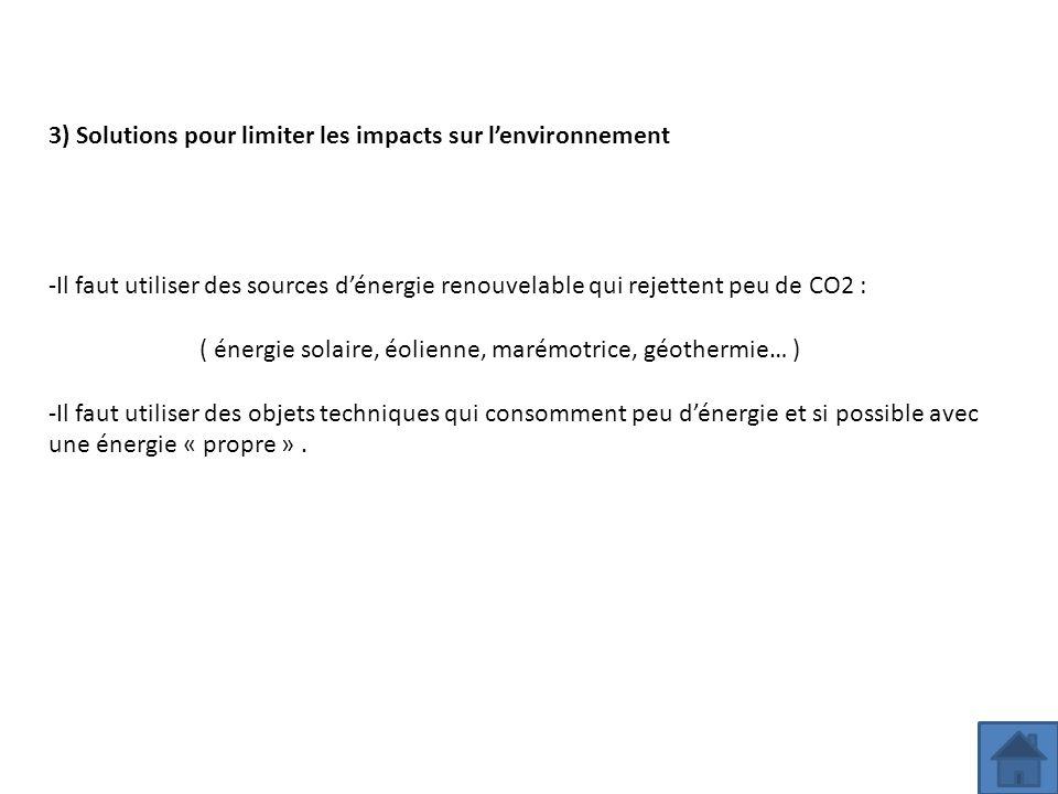 3) Solutions pour limiter les impacts sur l'environnement -Il faut utiliser des sources d'énergie renouvelable qui rejettent peu de CO2 : ( énergie so