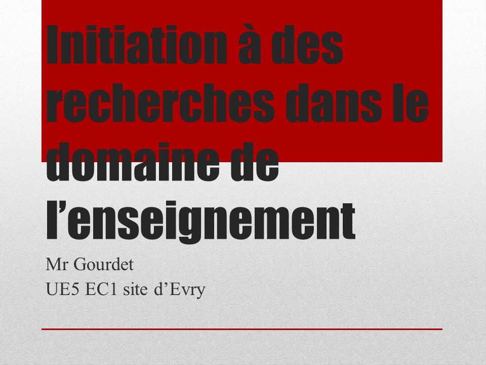 Initiation à des recherches dans le domaine de l'enseignement Mr Gourdet UE5 EC1 site d'Evry