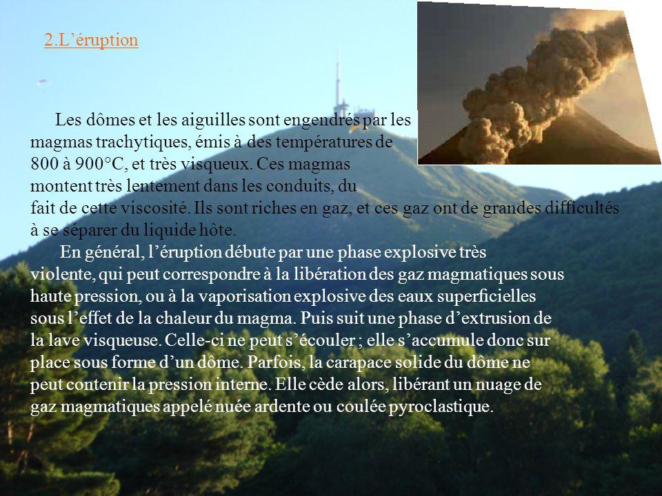 2.L'éruption Les dômes et les aiguilles sont engendrés par les magmas trachytiques, émis à des températures de 800 à 900°C, et très visqueux. Ces magm