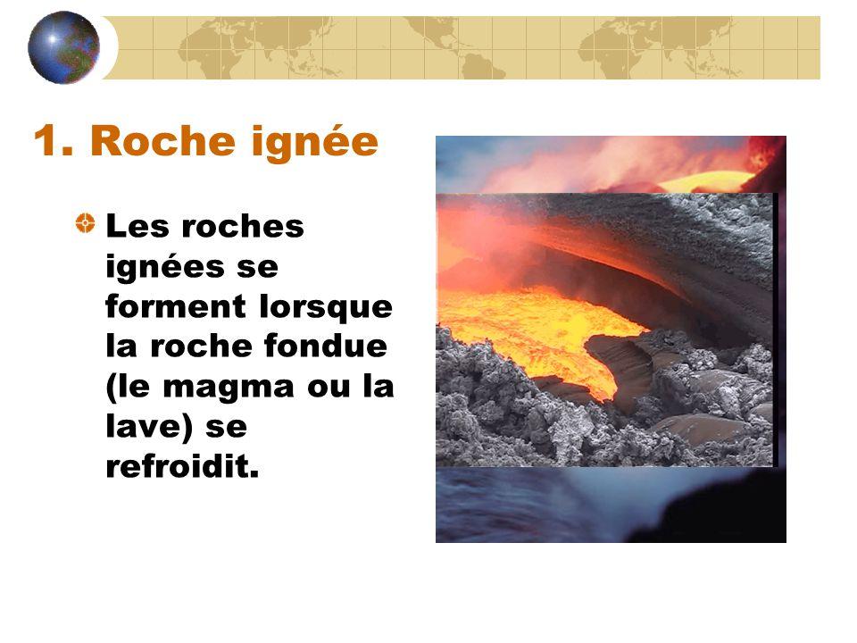 1. Roche ignée Les roches ignées se forment lorsque la roche fondue (le magma ou la lave) se refroidit.