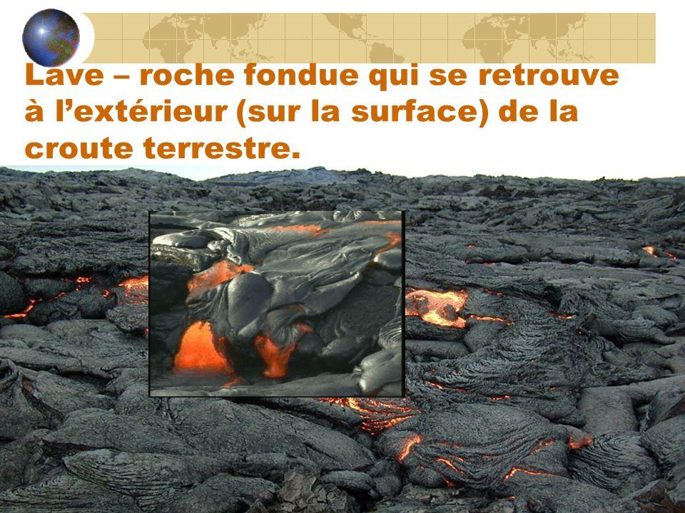 Lave – roche fondue qui se retrouve à l'extérieur (sur la surface) de la croute terrestre.