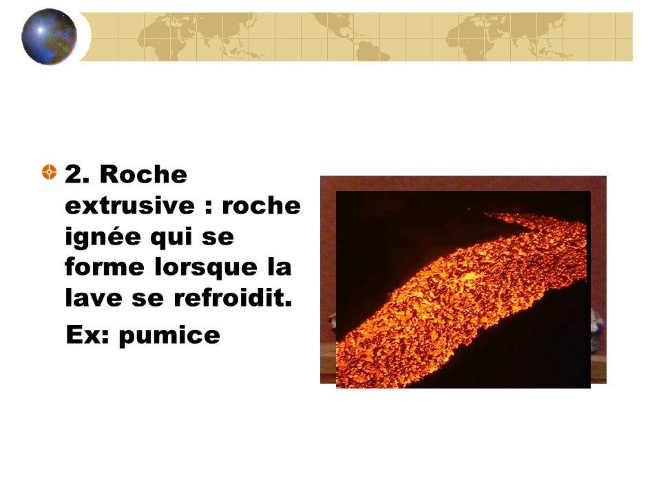 2. Roche extrusive : roche ignée qui se forme lorsque la lave se refroidit. Ex: pumice