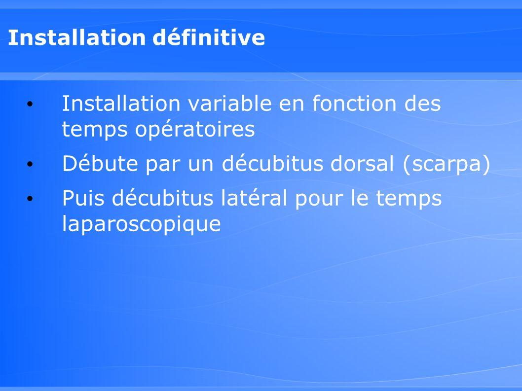 Installation définitive Installation variable en fonction des temps opératoires Débute par un décubitus dorsal (scarpa) Puis décubitus latéral pour le