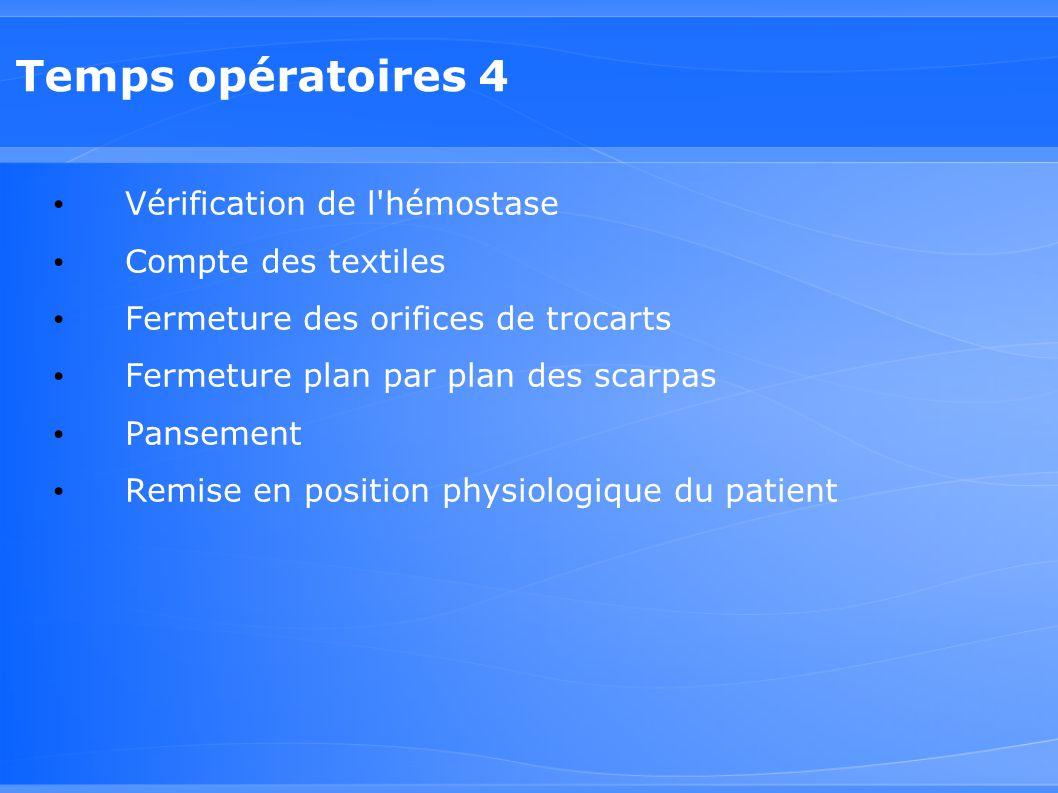 Temps opératoires 4 Vérification de l'hémostase Compte des textiles Fermeture des orifices de trocarts Fermeture plan par plan des scarpas Pansement R