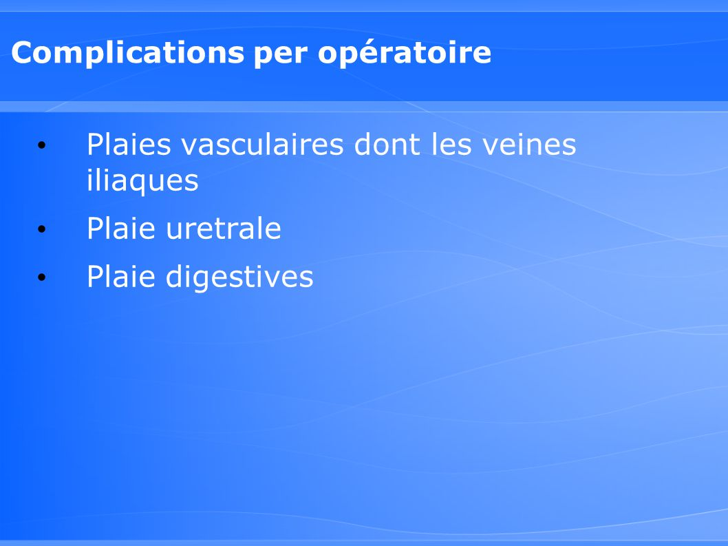 Complications per opératoire Plaies vasculaires dont les veines iliaques Plaie uretrale Plaie digestives