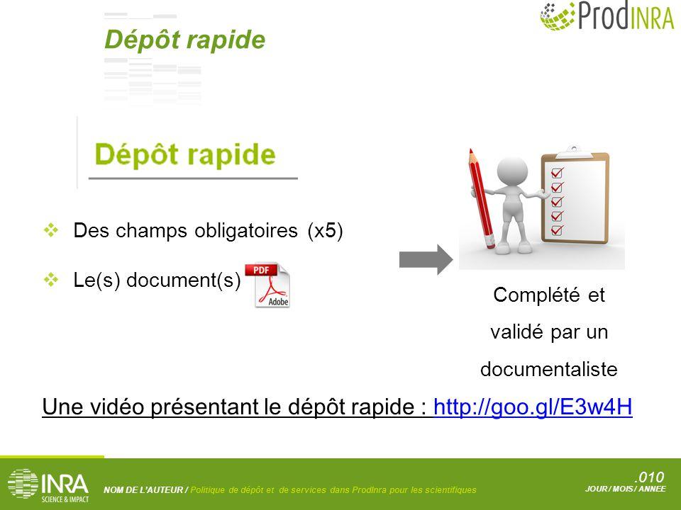 .010 NOM DE L'AUTEUR / Politique de dépôt et de services dans ProdInra pour les scientifiques JOUR / MOIS / ANNEE  Des champs obligatoires (x5)  Le(s) document(s) Complété et validé par un documentaliste Une vidéo présentant le dépôt rapide : http://goo.gl/E3w4Hhttp://goo.gl/E3w4H Dépôt rapide