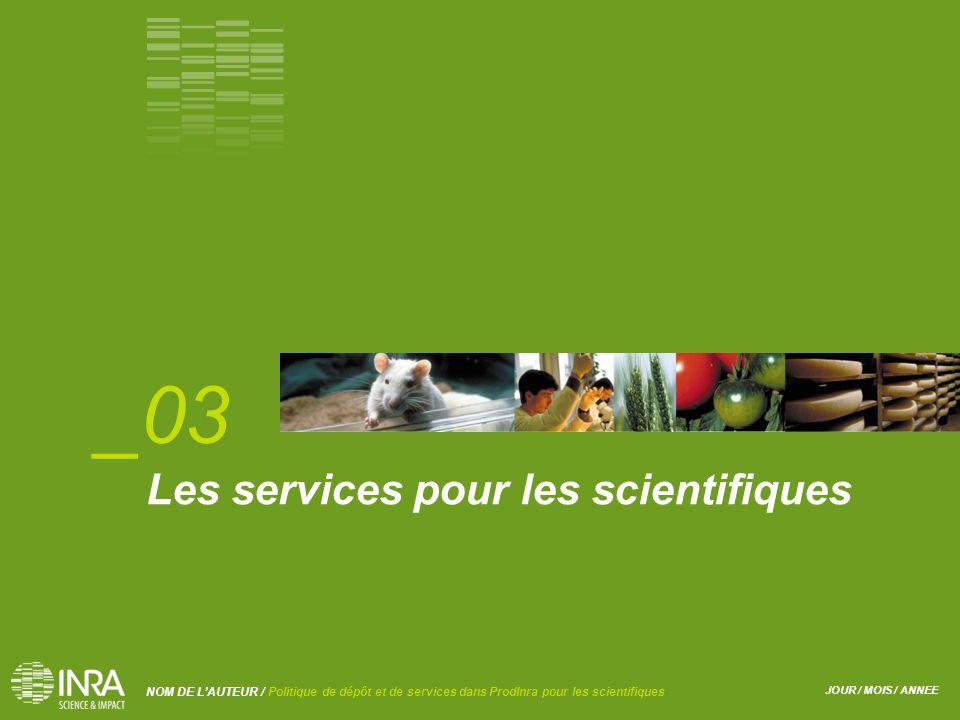 JOUR / MOIS / ANNEE NOM DE L'AUTEUR / Politique de dépôt et de services dans ProdInra pour les scientifiques Les services pour les scientifiques _03