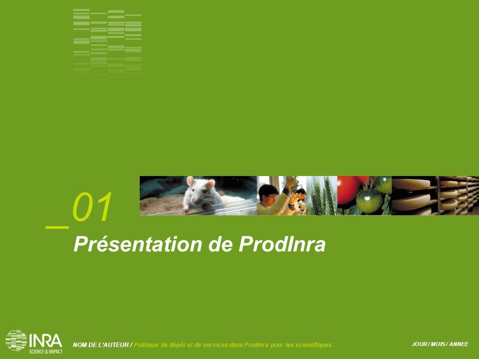 JOUR / MOIS / ANNEE NOM DE L'AUTEUR / Politique de dépôt et de services dans ProdInra pour les scientifiques Présentation de ProdInra _01