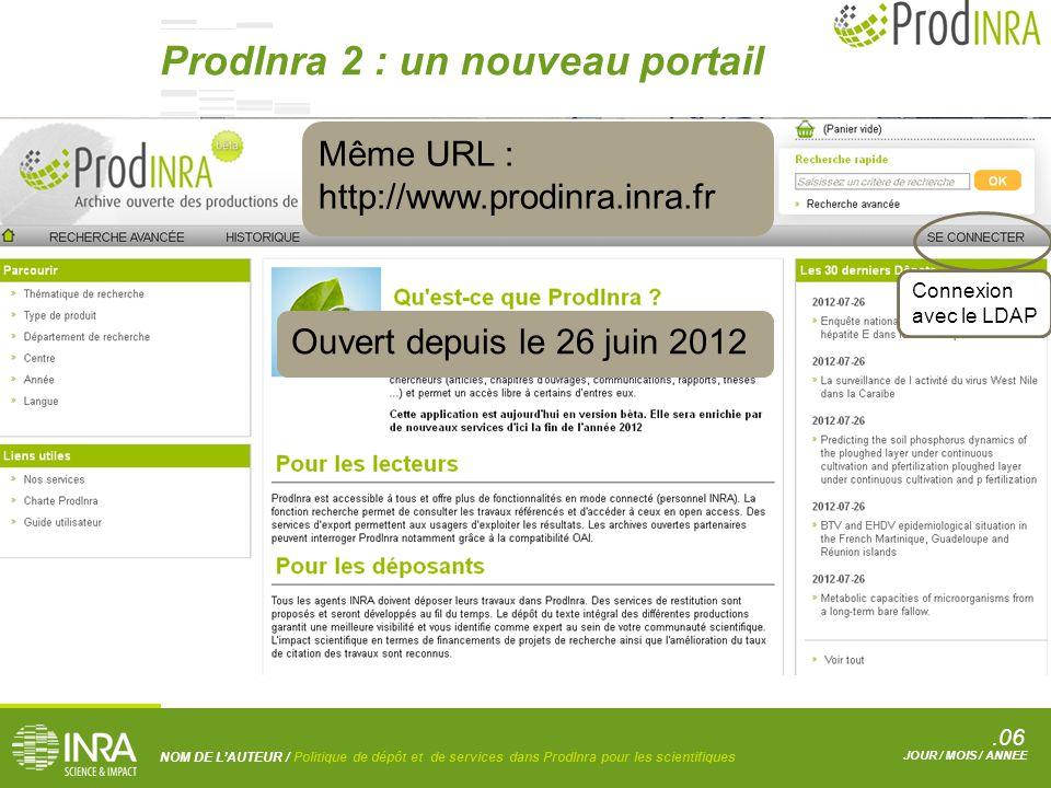 .06 NOM DE L'AUTEUR / Politique de dépôt et de services dans ProdInra pour les scientifiques JOUR / MOIS / ANNEE Ouvert depuis le 26 juin 2012 Même URL : http://www.prodinra.inra.fr Connexion avec le LDAP ProdInra 2 : un nouveau portail