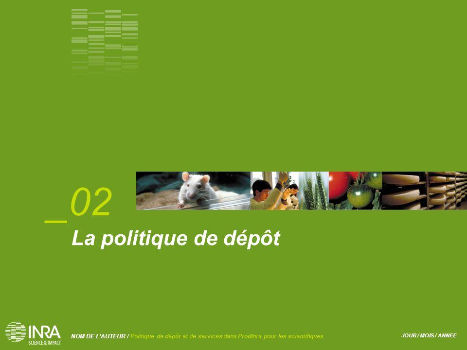 JOUR / MOIS / ANNEE NOM DE L'AUTEUR / Politique de dépôt et de services dans ProdInra pour les scientifiques La politique de dépôt _02