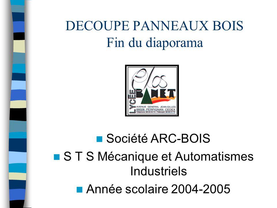 DECOUPE PANNEAUX BOIS Fin du diaporama Société ARC-BOIS S T S Mécanique et Automatismes Industriels Année scolaire 2004-2005