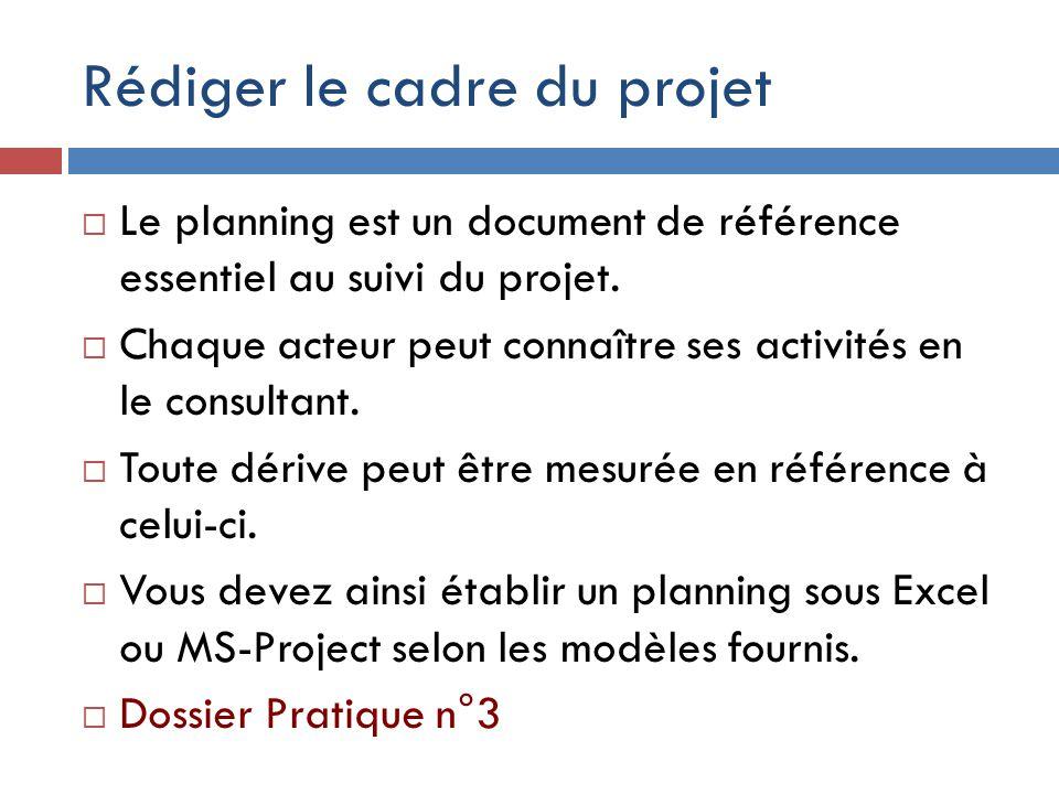 Rédiger le cadre du projet  Le planning est un document de référence essentiel au suivi du projet.