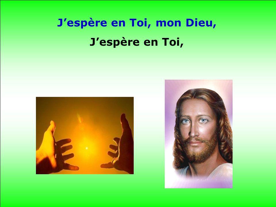 Je crois en Toi, mon Dieu, Je crois en Toi.
