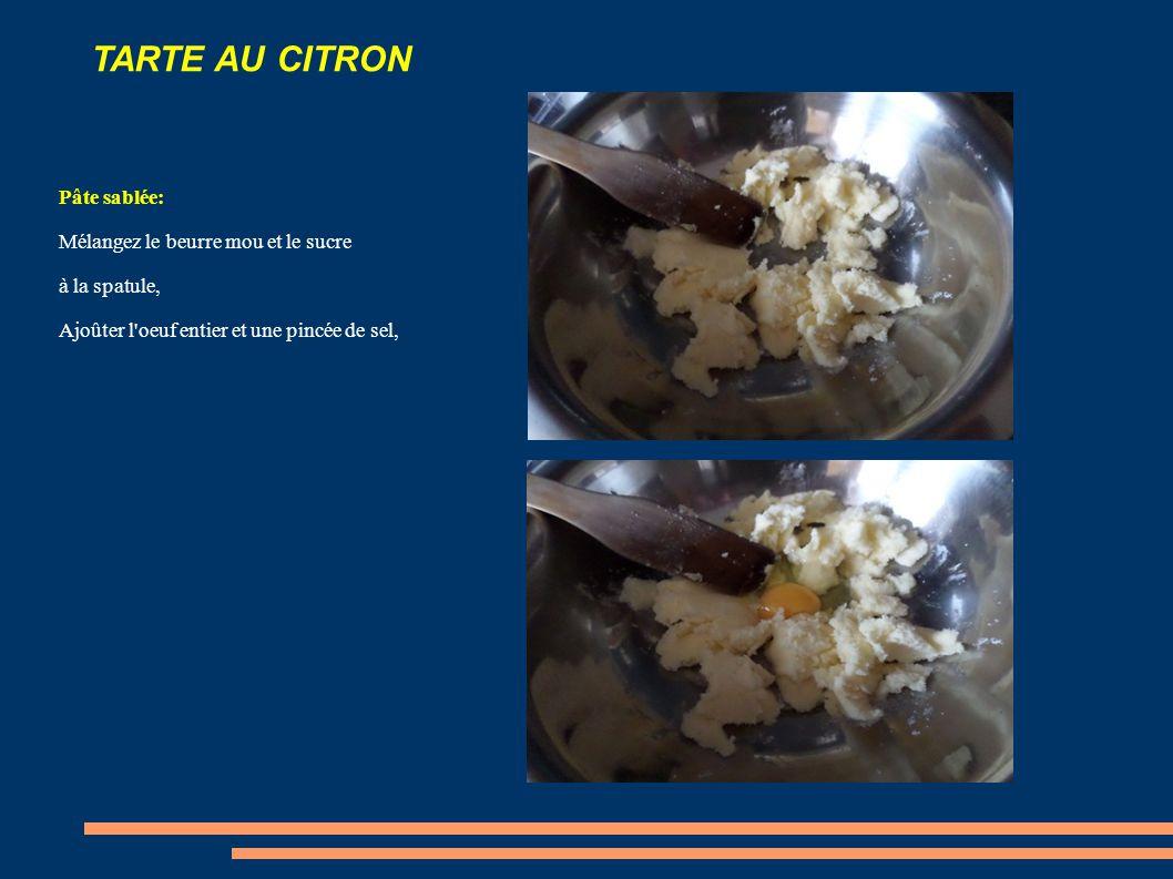 TARTE AU CITRON Pâte sablée: Mélangez le beurre mou et le sucre à la spatule, Ajoûter l oeuf entier et une pincée de sel,
