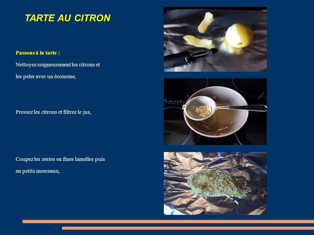 TARTE AU CITRON Passons à la tarte : Nettoyez soigneusement les citrons et les peler avec un économe, Pressez les citrons et filtrez le jus, Coupez les zestes en fines lamelles puis en petits morceaux,