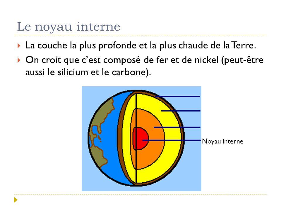 Le noyau interne  La couche la plus profonde et la plus chaude de la Terre.