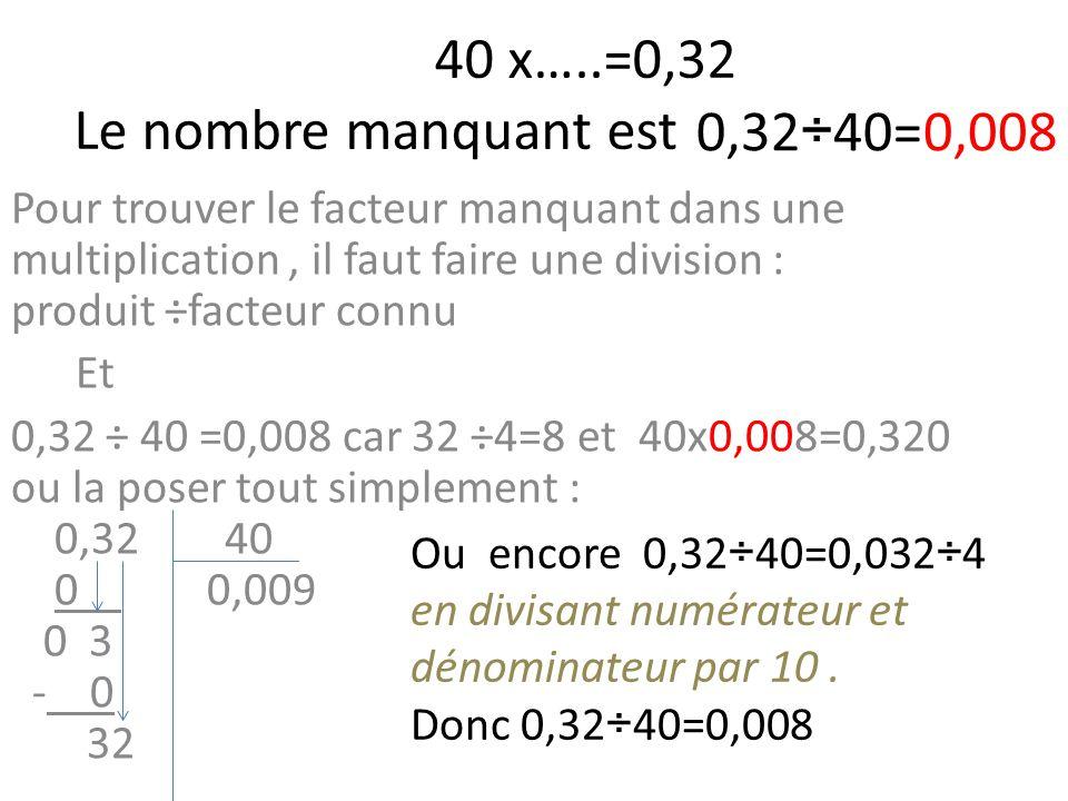 40 x…..=0,32 Le nombre manquant est Pour trouver le facteur manquant dans une multiplication, il faut faire une division : produit ÷facteur connu Et 0,32 ÷ 40 =0,008 car 32 ÷4=8 et 40x0,008=0,320 ou la poser tout simplement : 0,32 40 0 0,009 0 3 - 0 32 0,32÷40=0,008 Ou encore 0,32÷40=0,032÷4 en divisant numérateur et dénominateur par 10.