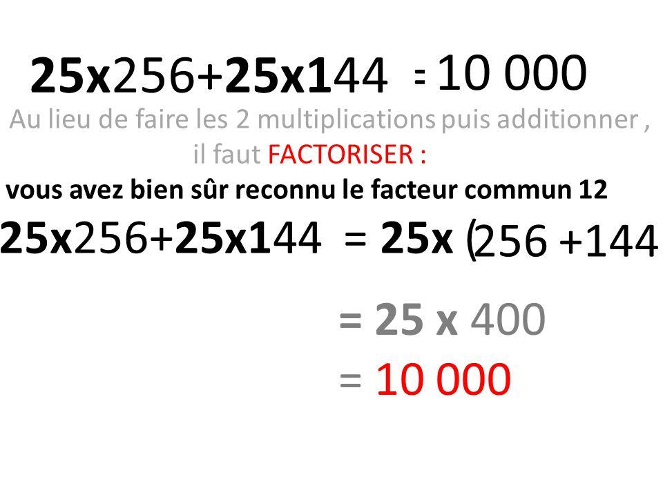 Au lieu de faire les 2 multiplications puis additionner, il faut FACTORISER : vous avez bien sûr reconnu le facteur commun 12 25x256+25x144 = 25x (156 +44) 256 +144) 25x256+25x144 = 10 000 = 25 x 400 = 10 000