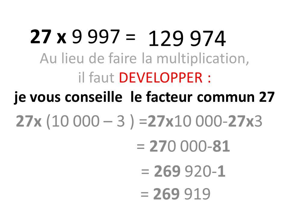 Au lieu de faire la multiplication, il faut DEVELOPPER : je vous conseille le facteur commun 27 27x (10 000 – 3 ) =27x10 000-27x3 27 x 9 997 = 129 974 = 270 000-81 = 269 920-1 = 269 919