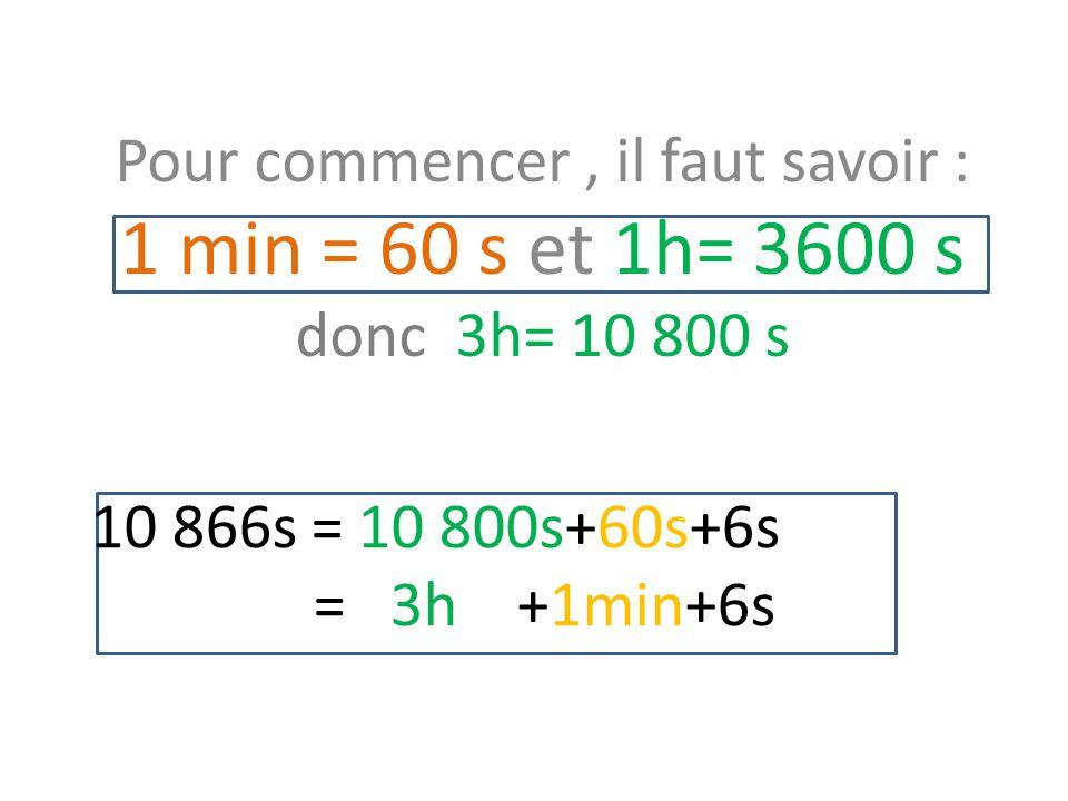 10 866s = 10 800s+60s+6s = 3h +1min+6s Pour commencer, il faut savoir : 1 min = 60 s et 1h= 3600 s donc 3h= 10 800 s