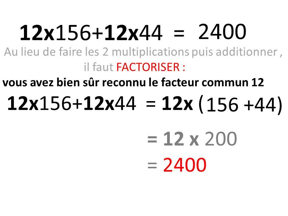 Au lieu de faire les 2 multiplications puis additionner, il faut FACTORISER : vous avez bien sûr reconnu le facteur commun 12 12x156+12x44 = 12x (156 +44) 156 +44) 12x156+12x44 = 2400 = 12 x 200 = 2400