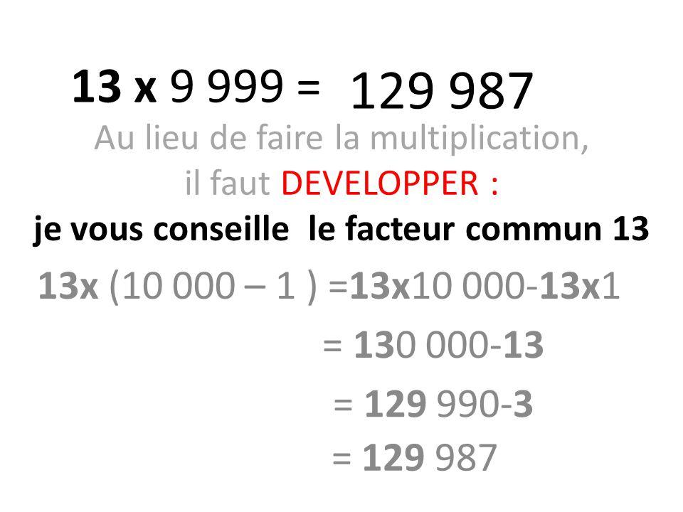 Au lieu de faire la multiplication, il faut DEVELOPPER : je vous conseille le facteur commun 13 13x (10 000 – 1 ) =13x10 000-13x1 13 x 9 999 = 129 987 = 130 000-13 = 129 990-3 = 129 987