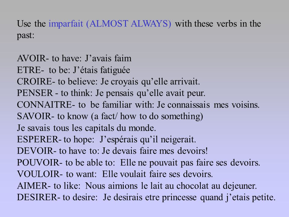 Use the imparfait (ALMOST ALWAYS) with these verbs in the past: AVOIR- to have: J'avais faim ETRE- to be: J'étais fatiguée CROIRE- to believe: Je croy