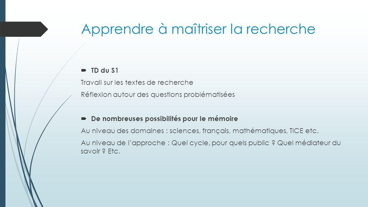 Apprendre à maîtriser la recherche  TD du S1 Travail sur les textes de recherche Réflexion autour des questions problématisées  De nombreuses possibilités pour le mémoire Au niveau des domaines : sciences, français, mathématiques, TICE etc.