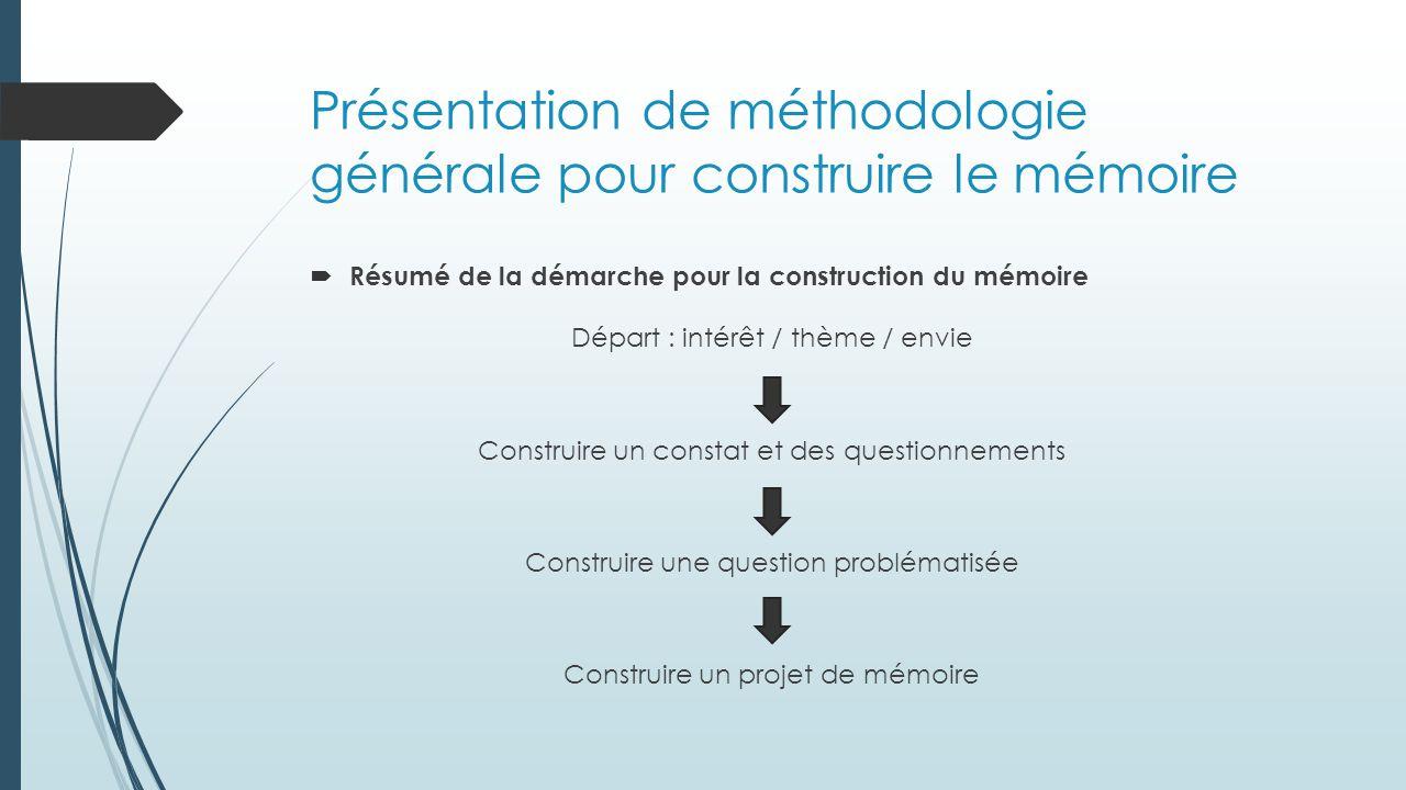 Présentation de méthodologie générale pour construire le mémoire  Résumé de la démarche pour la construction du mémoire Construire un constat et des questionnements Construire une question problématisée Construire un projet de mémoire Départ : intérêt / thème / envie