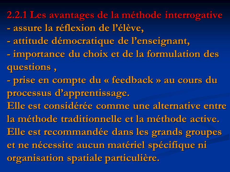 2.2.1 Les avantages de la méthode interrogative - assure la réflexion de l'élève, - attitude démocratique de l'enseignant, - importance du choix et de la formulation des questions, - prise en compte du « feedback » au cours du processus d'apprentissage.