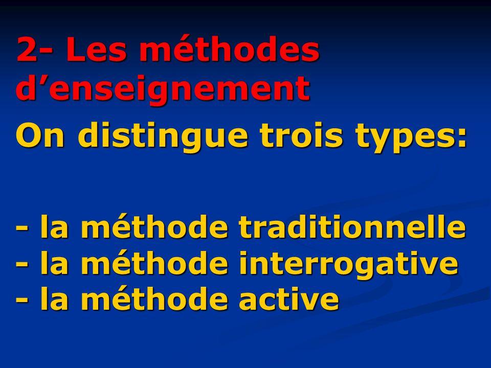 2- Les méthodes d'enseignement On distingue trois types: - la méthode traditionnelle - la méthode interrogative - la méthode active