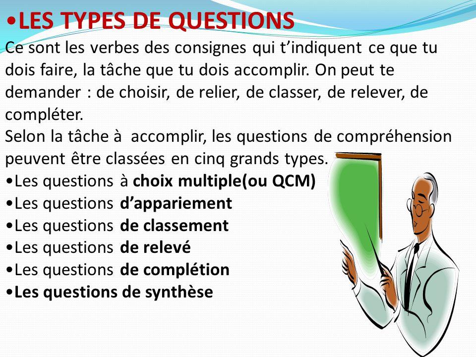 LES TYPES DE QUESTIONS Ce sont les verbes des consignes qui t'indiquent ce que tu dois faire, la tâche que tu dois accomplir. On peut te demander : de